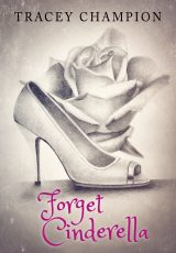 Cover Reveal: Forget Cinderella ~ Tracey Champion